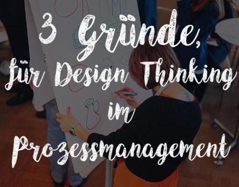 3 Gründe, warum Sie Design Thinking zur Entwicklung von Soll-Prozessen einsetzen sollten