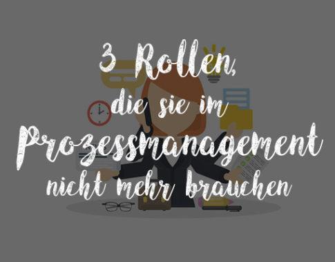 Drei Rollen, die Sie im Prozessmanagement nicht mehr brauchen